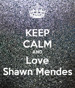 Poster: KEEP CALM AND Love Shawn Mendes