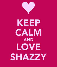 Poster: KEEP CALM AND LOVE SHAZZY