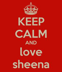 Poster: KEEP CALM AND love sheena