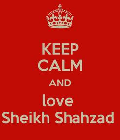 Poster: KEEP CALM AND love  Sheikh Shahzad