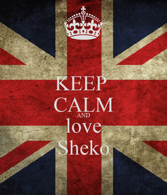 Poster: KEEP  CALM AND love Sheko