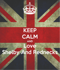 Poster: KEEP CALM AND Love Shelby And Rednecks