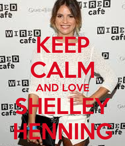 Poster: KEEP CALM AND LOVE SHELLEY HENNING