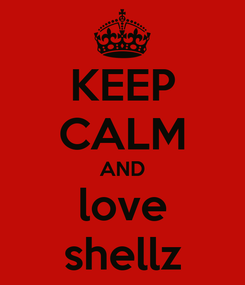 Poster: KEEP CALM AND love shellz