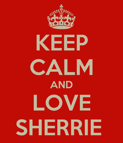 Poster: KEEP CALM AND LOVE SHERRIE