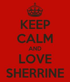 Poster: KEEP CALM AND LOVE SHERRINE