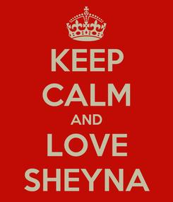 Poster: KEEP CALM AND LOVE SHEYNA