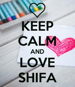 Poster: KEEP CALM AND LOVE SHIFA