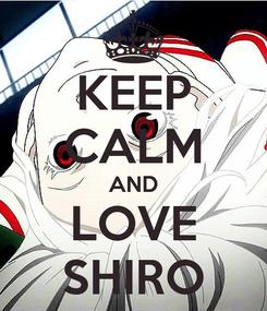 Poster: KEEP CALM AND LOVE SHIRO