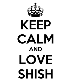Poster: KEEP CALM AND LOVE SHISH