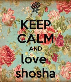 Poster: KEEP CALM AND love  shosha