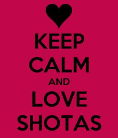 Poster: KEEP CALM AND LOVE SHOTAS