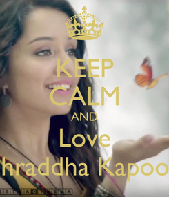 Poster: KEEP CALM AND Love Shraddha Kapoor
