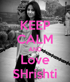 Poster: KEEP CALM AND Love SHrishti