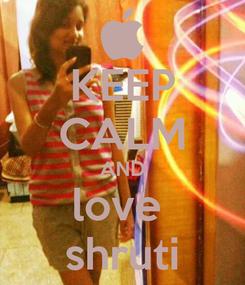 Poster: KEEP CALM AND love  shruti