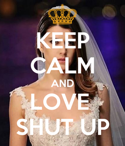Poster: KEEP CALM AND LOVE  SHUT UP