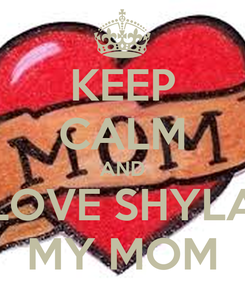 Poster: KEEP CALM AND LOVE SHYLA MY MOM