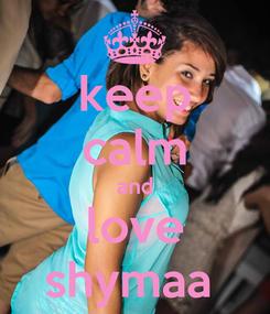 Poster: keep calm and love shymaa