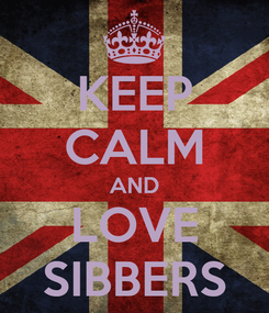 Poster: KEEP CALM AND LOVE SIBBERS
