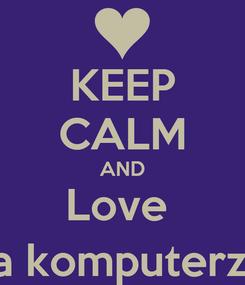 Poster: KEEP CALM AND Love  Siedzenie na komputerze na lekcji ;)