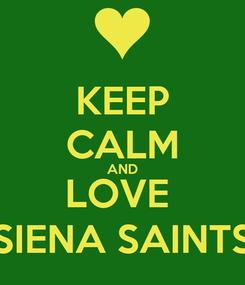 Poster: KEEP CALM AND LOVE  SIENA SAINTS