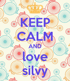 Poster: KEEP CALM AND love silvy