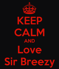 Poster: KEEP CALM AND Love Sir Breezy
