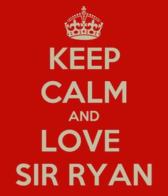 Poster: KEEP CALM AND LOVE  SIR RYAN