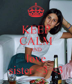 Poster: KEEP CALM AND love sister <3 <3