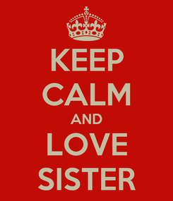 Poster: KEEP CALM AND LOVE SISTER