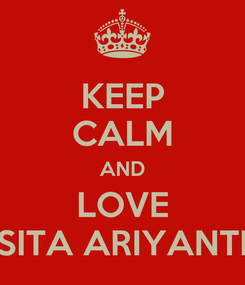 Poster: KEEP CALM AND LOVE SITA ARIYANTI
