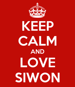 Poster: KEEP CALM AND LOVE SIWON