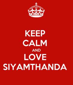 Poster: KEEP  CALM  AND LOVE  SIYAMTHANDA