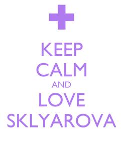 Poster: KEEP CALM AND LOVE SKLYAROVA