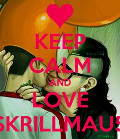 Poster: KEEP CALM AND LOVE SKRILLMAU5