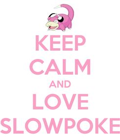 Poster: KEEP CALM AND LOVE SLOWPOKE