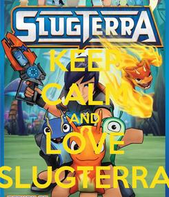Poster: KEEP CALM AND LOVE SLUGTERRA