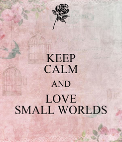Poster: KEEP CALM AND LOVE SMALL WORLDS