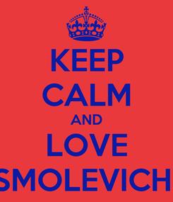 Poster: KEEP CALM AND LOVE SMOLEVICHI