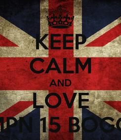Poster: KEEP CALM AND LOVE SMPN 15 BOGOR