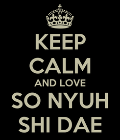 Poster: KEEP CALM AND LOVE SO NYUH SHI DAE