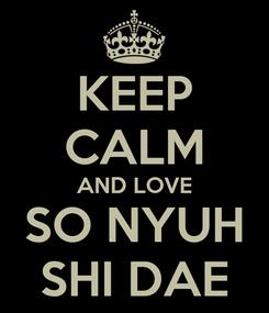 Poster: KEEP CALM AND LOVE SO NYUH SHI DAE
