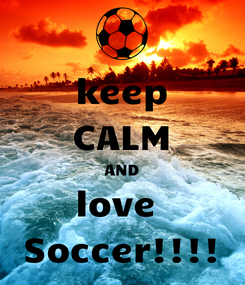 Poster: keep CALM AND love  Soccer!!!!
