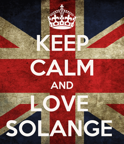 Poster: KEEP CALM AND LOVE  SOLANGE