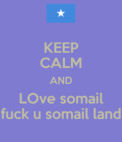 Poster: KEEP CALM AND LOve somail fuck u somail land