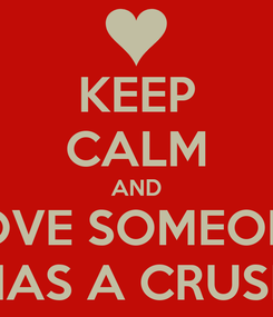 Poster: KEEP CALM AND LOVE SOMEONE THAT HAS A CRUSH ON U