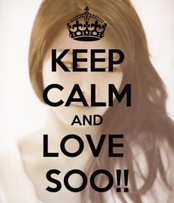 Poster: KEEP CALM AND LOVE  SOO!!