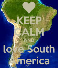 Poster: KEEP CALM AND love South America