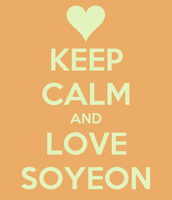 Poster: KEEP CALM AND LOVE SOYEON