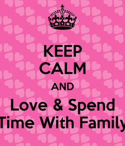 Poster: KEEP CALM AND Love & Spend Time With Family